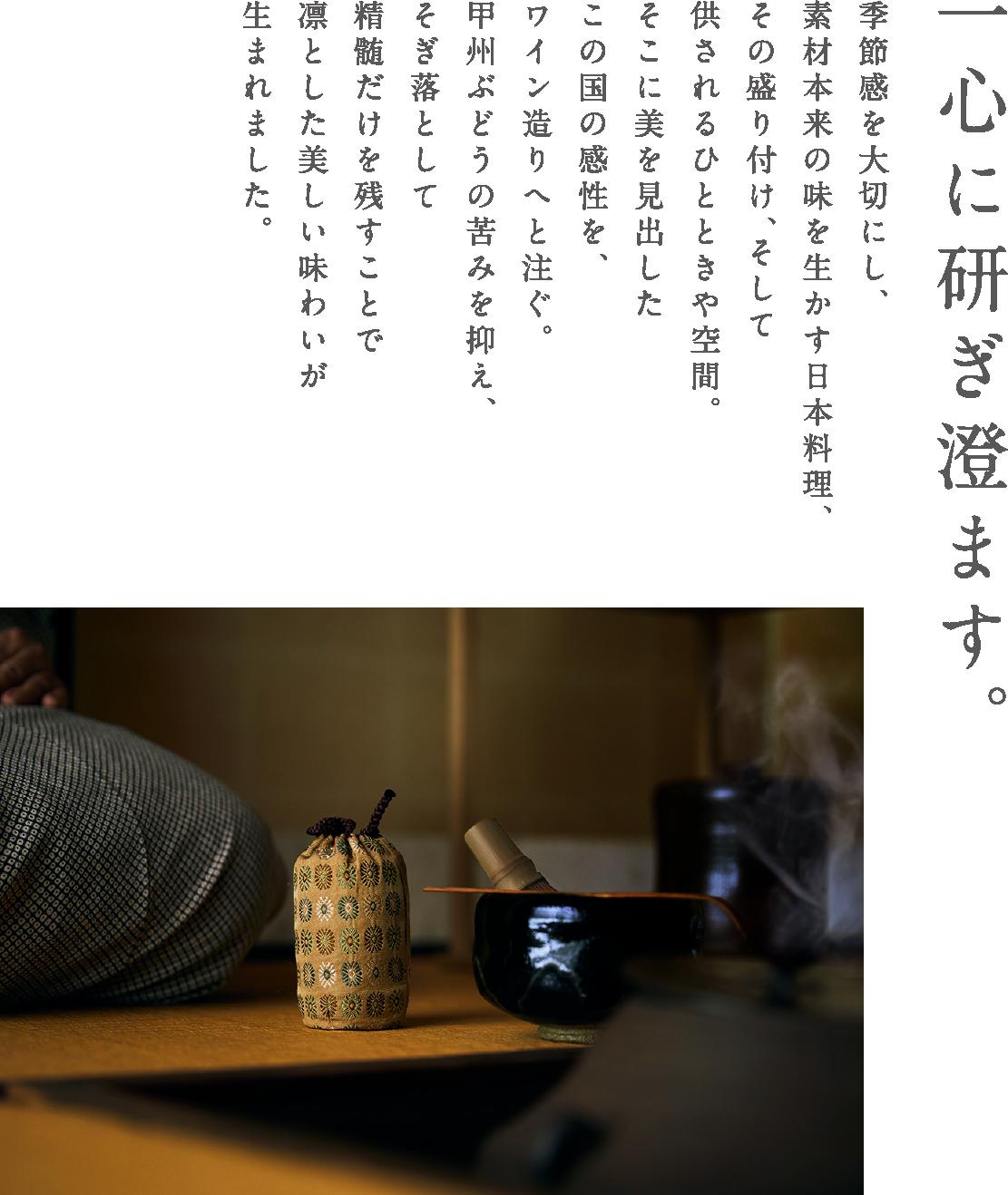 一心に研ぎ澄ます。季節感を大切にし、素材本来の味を生かす日本料理、その盛り付け、そして供されるひとときや空間。そこに美を見出したこの国の感性を、ワイン造りへと注ぐ。甲州ぶどうの苦みを抑え、そぎ落として精髄だけを残すことで凛とした美しい味わいが生まれました。